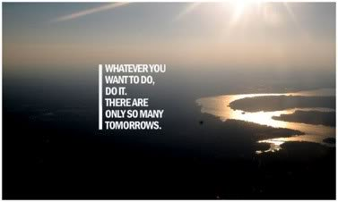 motivational quote whatever you want to do do it there are only so many tomorrows